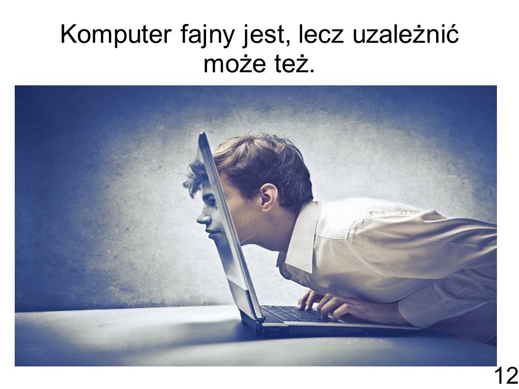 Komputer fajny jest, lecz uzależnić może też.
