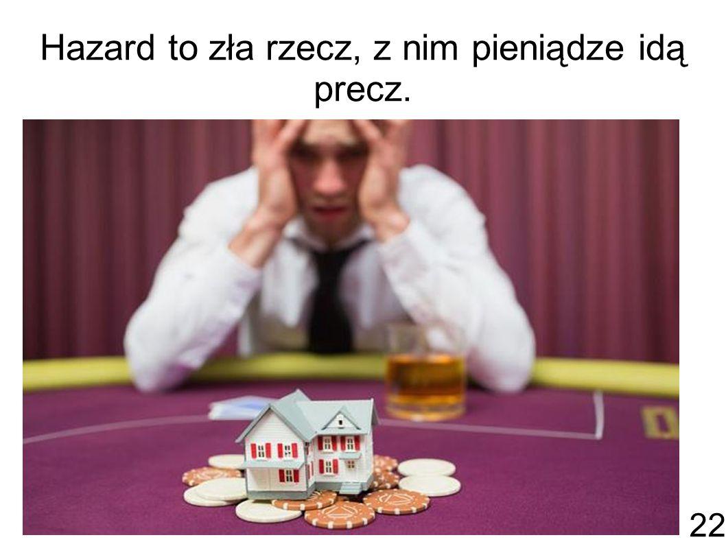 Hazard to zła rzecz, z nim pieniądze idą precz.