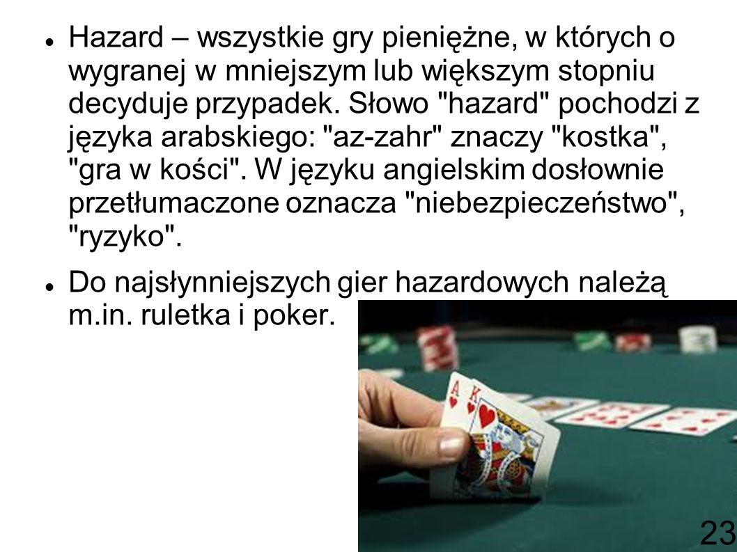 Hazard – wszystkie gry pieniężne, w których o wygranej w mniejszym lub większym stopniu decyduje przypadek. Słowo hazard pochodzi z języka arabskiego: az-zahr znaczy kostka , gra w kości . W języku angielskim dosłownie przetłumaczone oznacza niebezpieczeństwo , ryzyko .