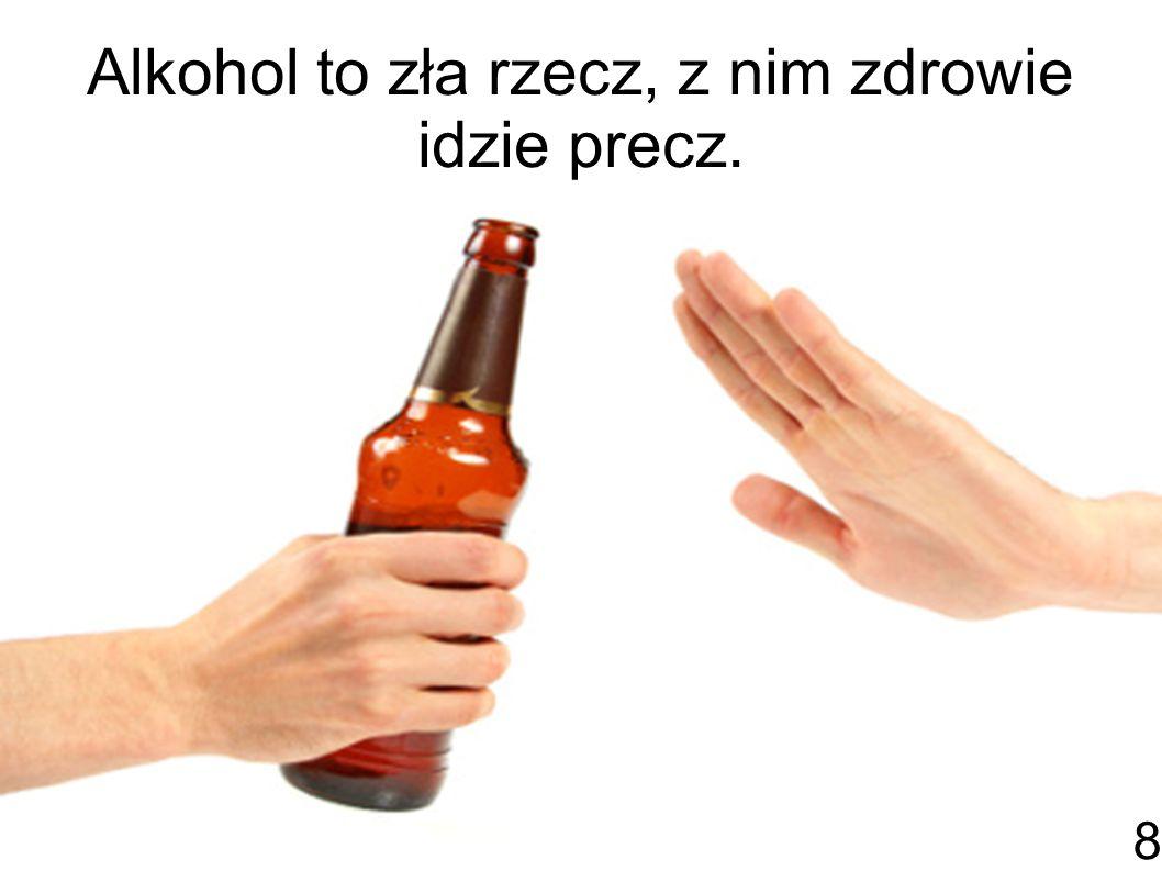 Alkohol to zła rzecz, z nim zdrowie idzie precz.