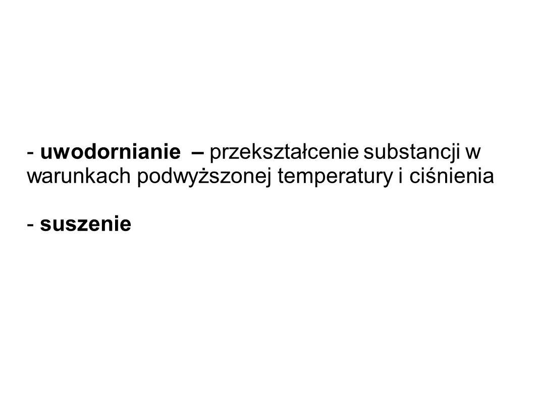 - uwodornianie – przekształcenie substancji w warunkach podwyższonej temperatury i ciśnienia