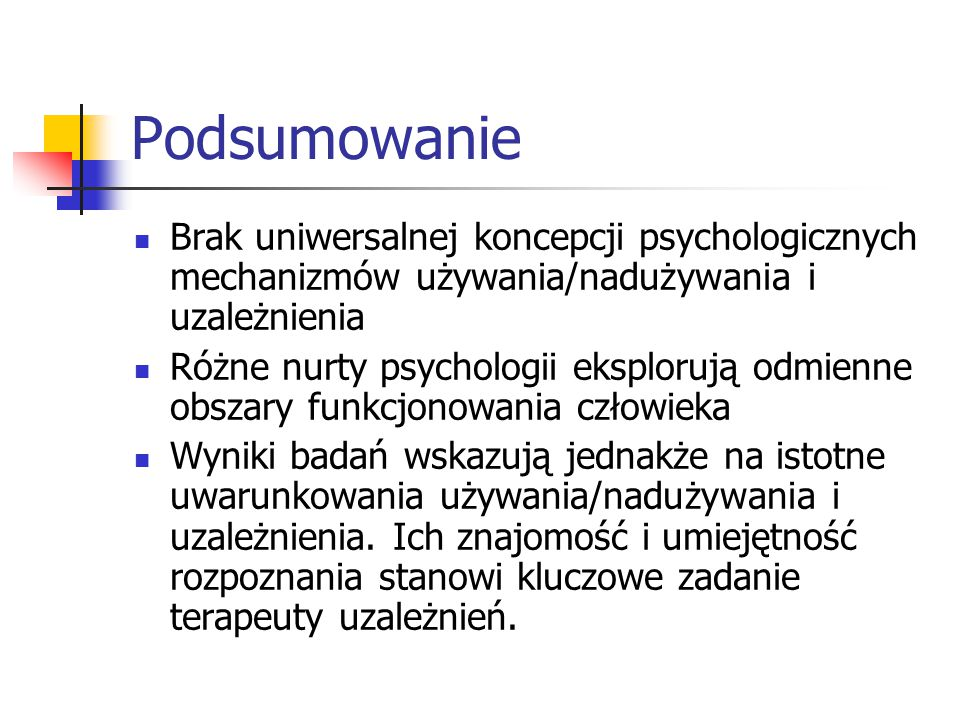 Podsumowanie Brak uniwersalnej koncepcji psychologicznych mechanizmów używania/nadużywania i uzależnienia.