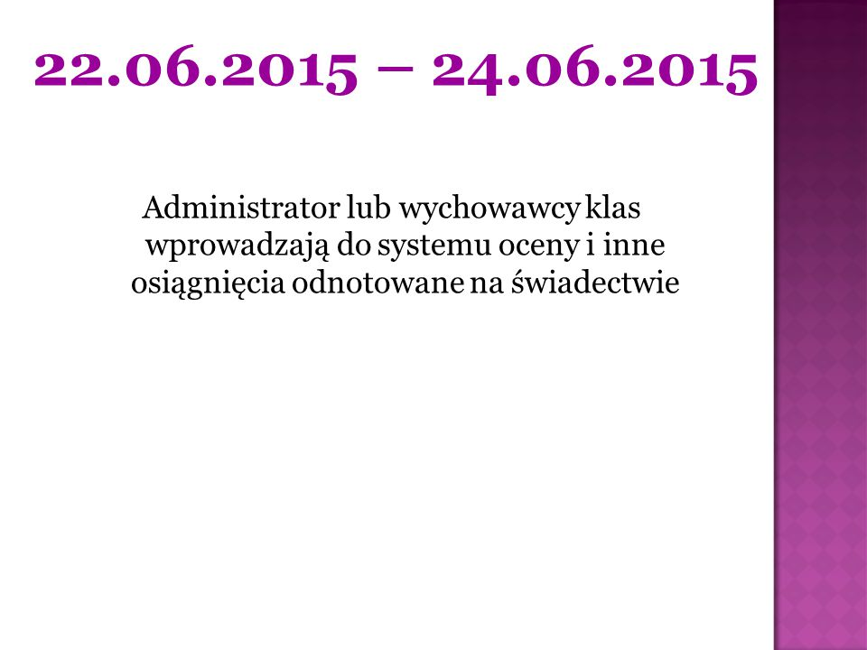 22.06.2015 – 24.06.2015 Administrator lub wychowawcy klas wprowadzają do systemu oceny i inne osiągnięcia odnotowane na świadectwie.