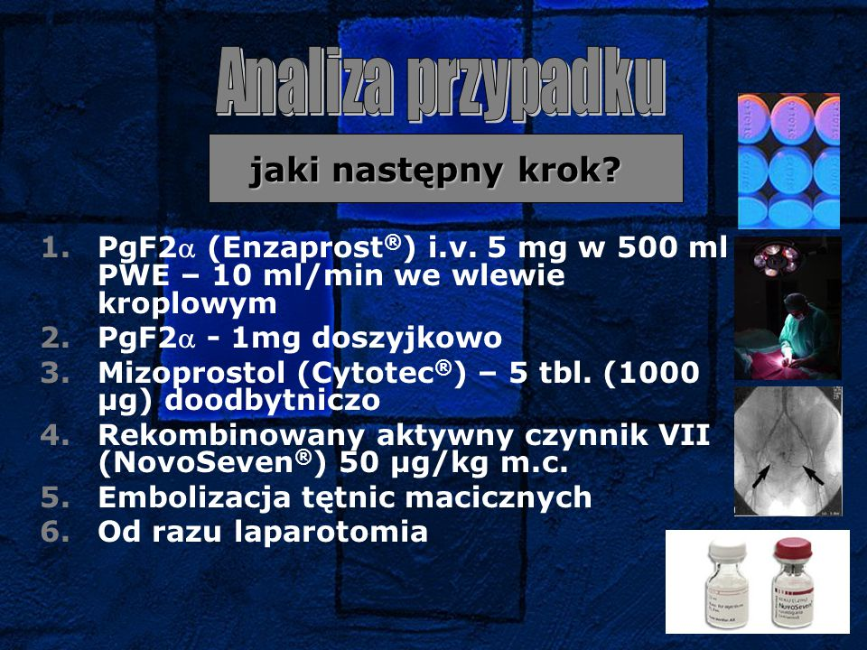 Analiza przypadku jaki następny krok PgF2 (Enzaprost®) i.v. 5 mg w 500 ml PWE – 10 ml/min we wlewie kroplowym.