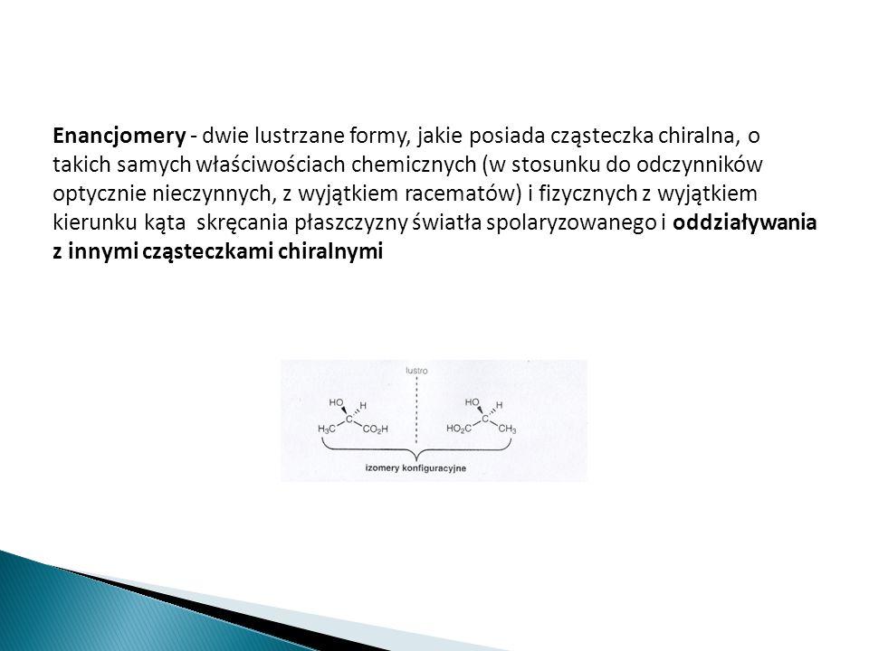 Enancjomery - dwie lustrzane formy, jakie posiada cząsteczka chiralna, o takich samych właściwościach chemicznych (w stosunku do odczynników optycznie nieczynnych, z wyjątkiem racematów) i fizycznych z wyjątkiem kierunku kąta skręcania płaszczyzny światła spolaryzowanego i oddziaływania z innymi cząsteczkami chiralnymi