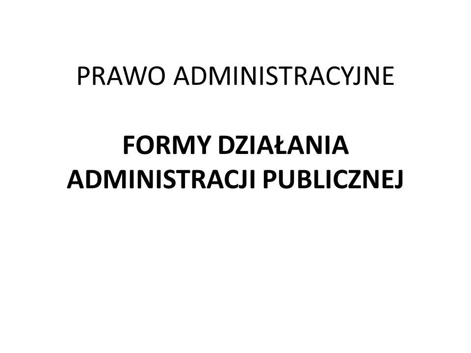PRAWO ADMINISTRACYJNE FORMY DZIAŁANIA ADMINISTRACJI PUBLICZNEJ