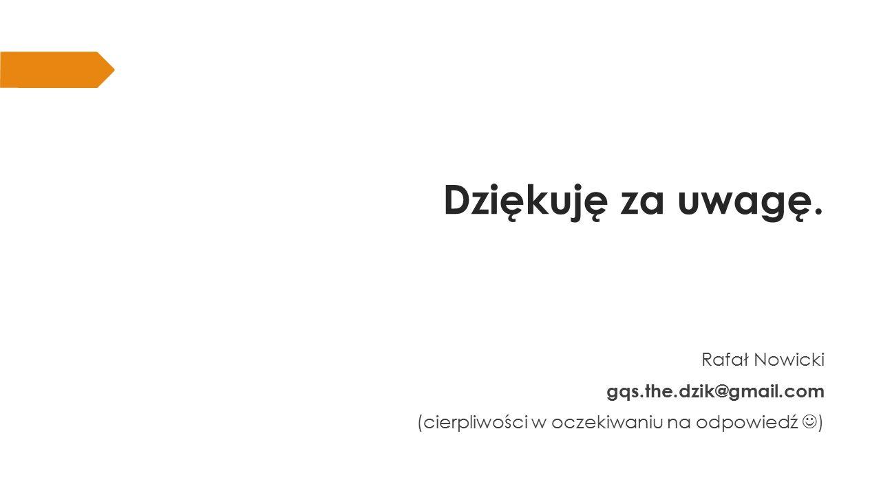 Dziękuję za uwagę. Rafał Nowicki gqs.the.dzik@gmail.com