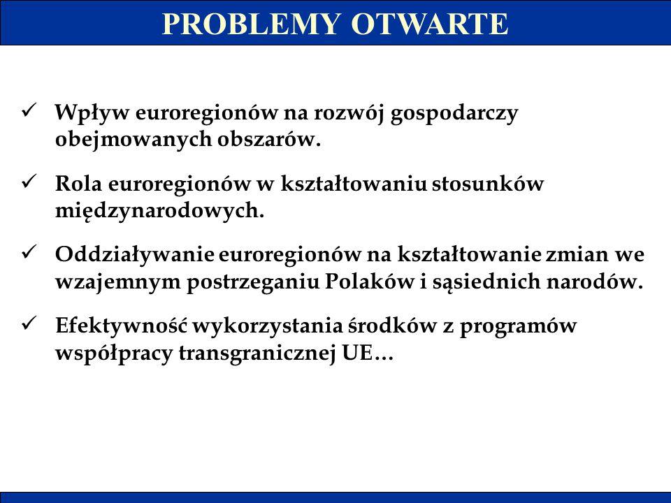 PROBLEMY OTWARTE Wpływ euroregionów na rozwój gospodarczy obejmowanych obszarów. Rola euroregionów w kształtowaniu stosunków międzynarodowych.