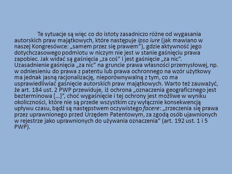 """Te sytuacje są więc co do istoty zasadniczo różne od wygasania autorskich praw majątkowych, które następuje ipso iure (jak mawiano w naszej Kongresówce: """"samem przez się prawem ), gdzie aktywność jego dotychczasowego podmiotu w niczym nie jest w stanie gaśnięciu prawa zapobiec."""
