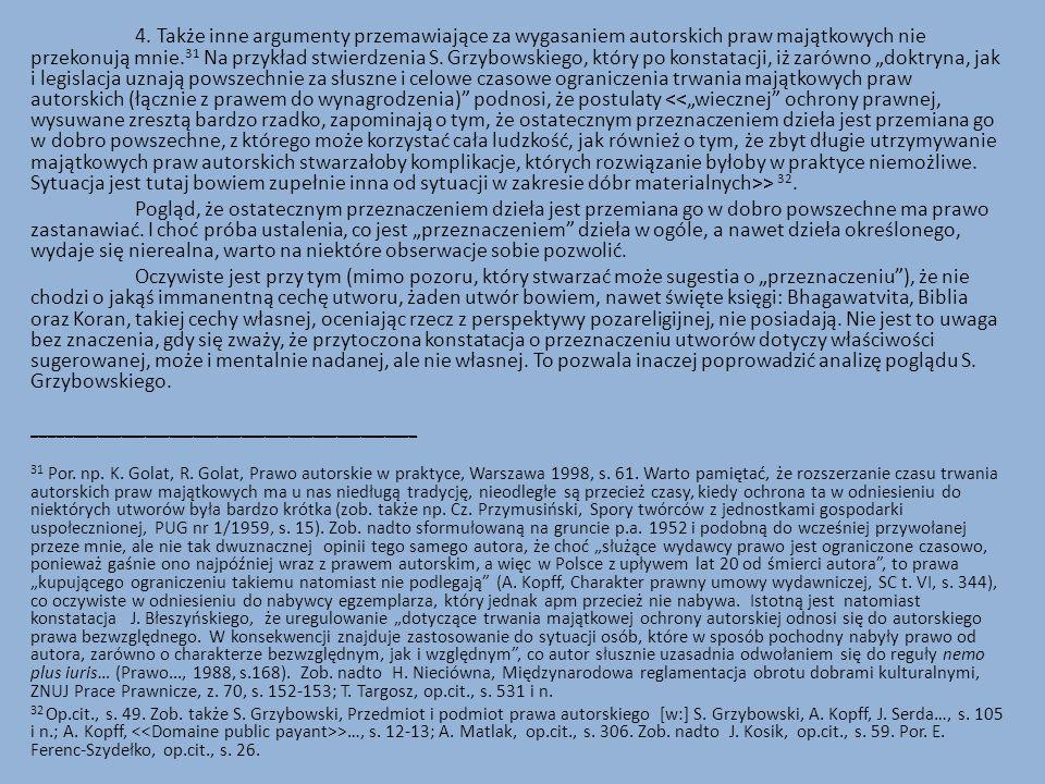 """4. Także inne argumenty przemawiające za wygasaniem autorskich praw majątkowych nie przekonują mnie.31 Na przykład stwierdzenia S. Grzybowskiego, który po konstatacji, iż zarówno """"doktryna, jak i legislacja uznają powszechnie za słuszne i celowe czasowe ograniczenia trwania majątkowych praw autorskich (łącznie z prawem do wynagrodzenia) podnosi, że postulaty <<""""wiecznej ochrony prawnej, wysuwane zresztą bardzo rzadko, zapominają o tym, że ostatecznym przeznaczeniem dzieła jest przemiana go w dobro powszechne, z którego może korzystać cała ludzkość, jak również o tym, że zbyt długie utrzymywanie majątkowych praw autorskich stwarzałoby komplikacje, których rozwiązanie byłoby w praktyce niemożliwe. Sytuacja jest tutaj bowiem zupełnie inna od sytuacji w zakresie dóbr materialnych>> 32."""
