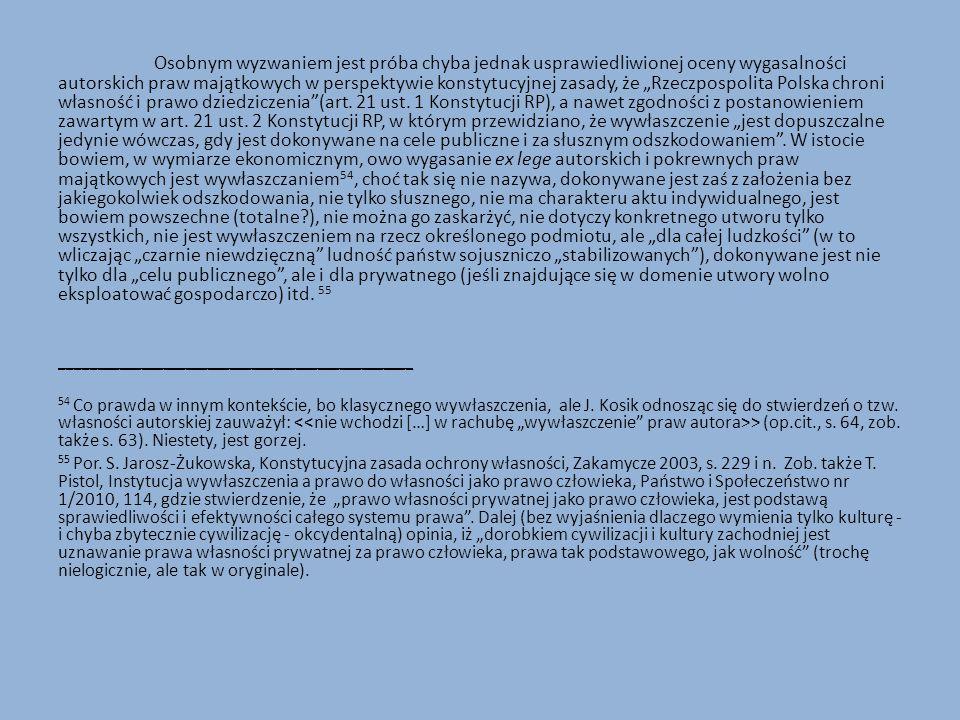 """Osobnym wyzwaniem jest próba chyba jednak usprawiedliwionej oceny wygasalności autorskich praw majątkowych w perspektywie konstytucyjnej zasady, że """"Rzeczpospolita Polska chroni własność i prawo dziedziczenia (art. 21 ust. 1 Konstytucji RP), a nawet zgodności z postanowieniem zawartym w art. 21 ust. 2 Konstytucji RP, w którym przewidziano, że wywłaszczenie """"jest dopuszczalne jedynie wówczas, gdy jest dokonywane na cele publiczne i za słusznym odszkodowaniem . W istocie bowiem, w wymiarze ekonomicznym, owo wygasanie ex lege autorskich i pokrewnych praw majątkowych jest wywłaszczaniem54, choć tak się nie nazywa, dokonywane jest zaś z założenia bez jakiegokolwiek odszkodowania, nie tylko słusznego, nie ma charakteru aktu indywidualnego, jest bowiem powszechne (totalne ), nie można go zaskarżyć, nie dotyczy konkretnego utworu tylko wszystkich, nie jest wywłaszczeniem na rzecz określonego podmiotu, ale """"dla całej ludzkości (w to wliczając """"czarnie niewdzięczną ludność państw sojuszniczo """"stabilizowanych ), dokonywane jest nie tylko dla """"celu publicznego , ale i dla prywatnego (jeśli znajdujące się w domenie utwory wolno eksploatować gospodarczo) itd. 55"""