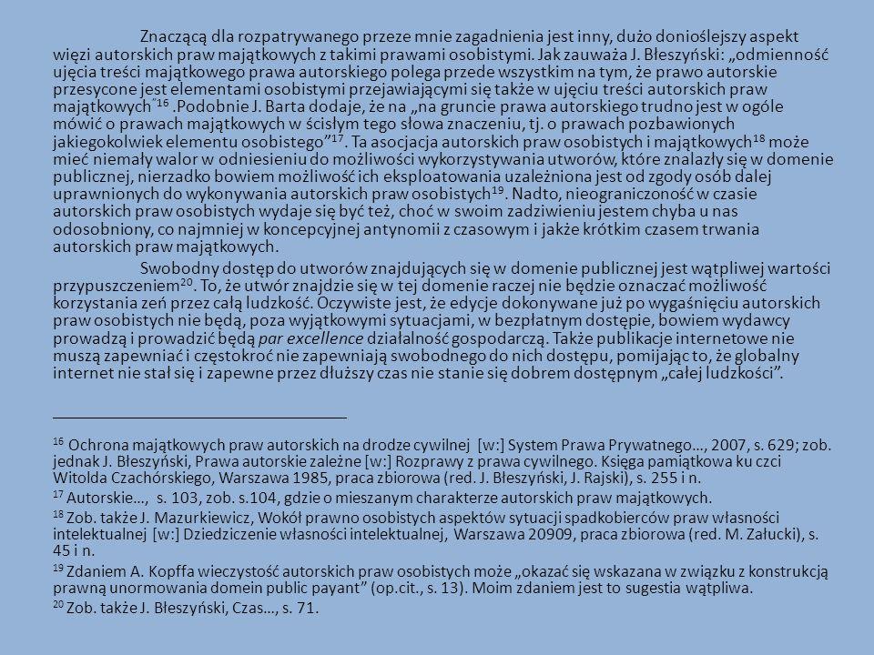 """Znaczącą dla rozpatrywanego przeze mnie zagadnienia jest inny, dużo donioślejszy aspekt więzi autorskich praw majątkowych z takimi prawami osobistymi. Jak zauważa J. Błeszyński: """"odmienność ujęcia treści majątkowego prawa autorskiego polega przede wszystkim na tym, że prawo autorskie przesycone jest elementami osobistymi przejawiającymi się także w ujęciu treści autorskich praw majątkowych 16 .Podobnie J. Barta dodaje, że na """"na gruncie prawa autorskiego trudno jest w ogóle mówić o prawach majątkowych w ścisłym tego słowa znaczeniu, tj. o prawach pozbawionych jakiegokolwiek elementu osobistego 17. Ta asocjacja autorskich praw osobistych i majątkowych18 może mieć niemały walor w odniesieniu do możliwości wykorzystywania utworów, które znalazły się w domenie publicznej, nierzadko bowiem możliwość ich eksploatowania uzależniona jest od zgody osób dalej uprawnionych do wykonywania autorskich praw osobistych19. Nadto, nieograniczoność w czasie autorskich praw osobistych wydaje się być też, choć w swoim zadziwieniu jestem chyba u nas odosobniony, co najmniej w koncepcyjnej antynomii z czasowym i jakże krótkim czasem trwania autorskich praw majątkowych."""