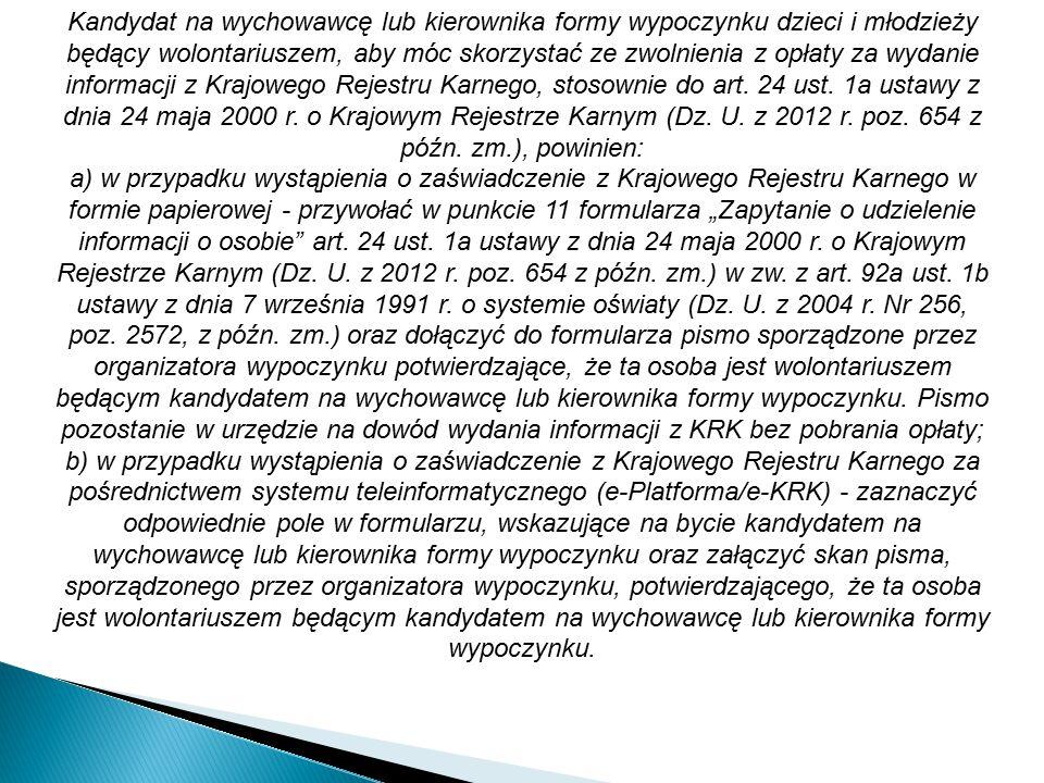 Kandydat na wychowawcę lub kierownika formy wypoczynku dzieci i młodzieży będący wolontariuszem, aby móc skorzystać ze zwolnienia z opłaty za wydanie informacji z Krajowego Rejestru Karnego, stosownie do art. 24 ust. 1a ustawy z dnia 24 maja 2000 r. o Krajowym Rejestrze Karnym (Dz. U. z 2012 r. poz. 654 z późn. zm.), powinien: