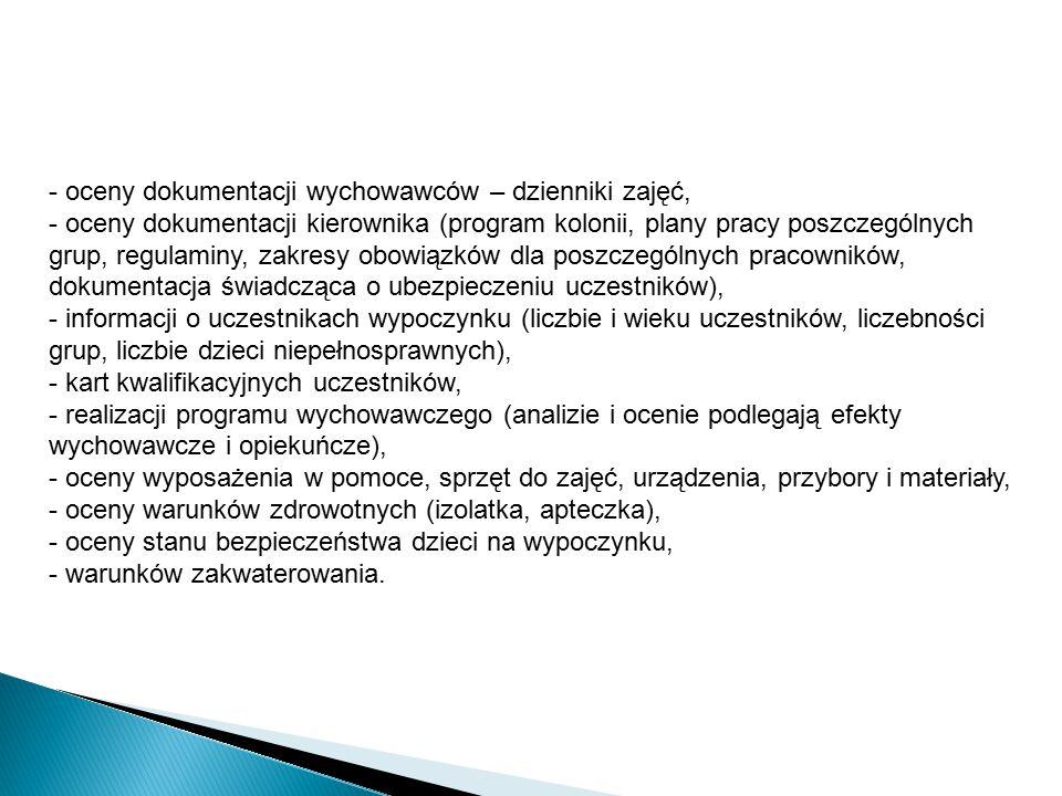 - oceny dokumentacji wychowawców – dzienniki zajęć, - oceny dokumentacji kierownika (program kolonii, plany pracy poszczególnych grup, regulaminy, zakresy obowiązków dla poszczególnych pracowników, dokumentacja świadcząca o ubezpieczeniu uczestników), - informacji o uczestnikach wypoczynku (liczbie i wieku uczestników, liczebności grup, liczbie dzieci niepełnosprawnych), - kart kwalifikacyjnych uczestników, - realizacji programu wychowawczego (analizie i ocenie podlegają efekty wychowawcze i opiekuńcze), - oceny wyposażenia w pomoce, sprzęt do zajęć, urządzenia, przybory i materiały, - oceny warunków zdrowotnych (izolatka, apteczka), - oceny stanu bezpieczeństwa dzieci na wypoczynku, - warunków zakwaterowania.