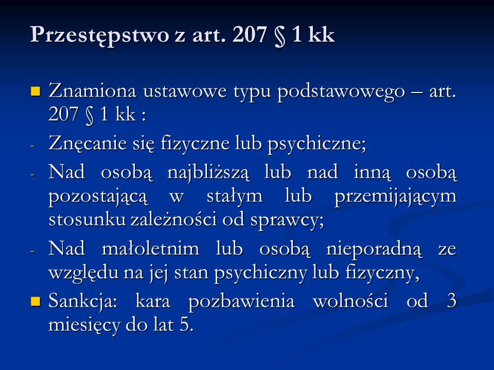 Przestępstwo z art. 207 § 1 kk Znamiona ustawowe typu podstawowego – art. 207 § 1 kk : Znęcanie się fizyczne lub psychiczne;