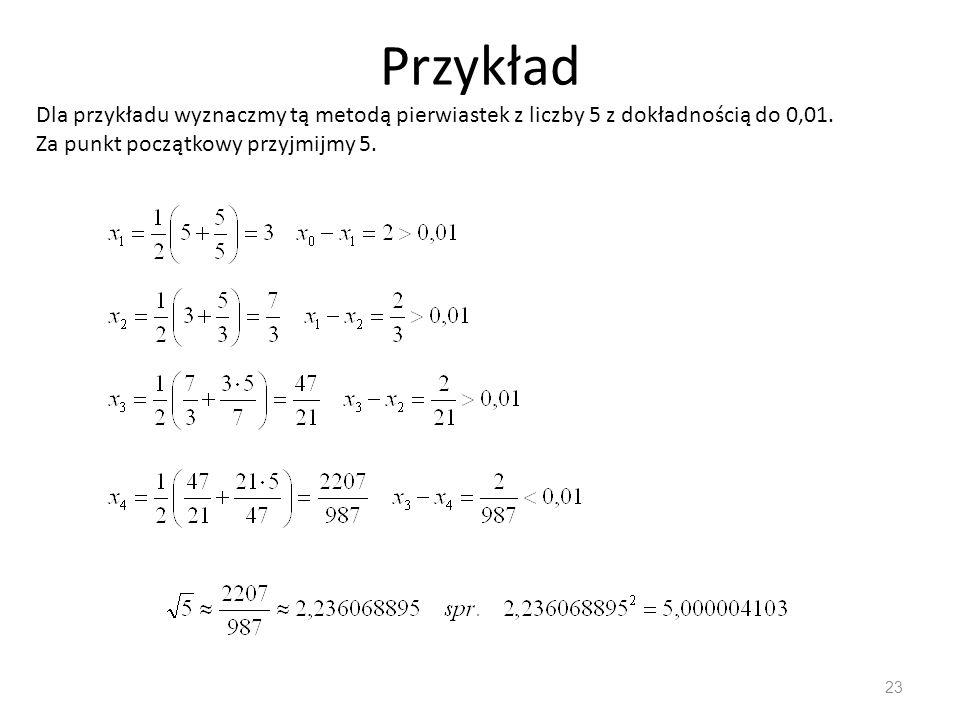 Przykład Dla przykładu wyznaczmy tą metodą pierwiastek z liczby 5 z dokładnością do 0,01.