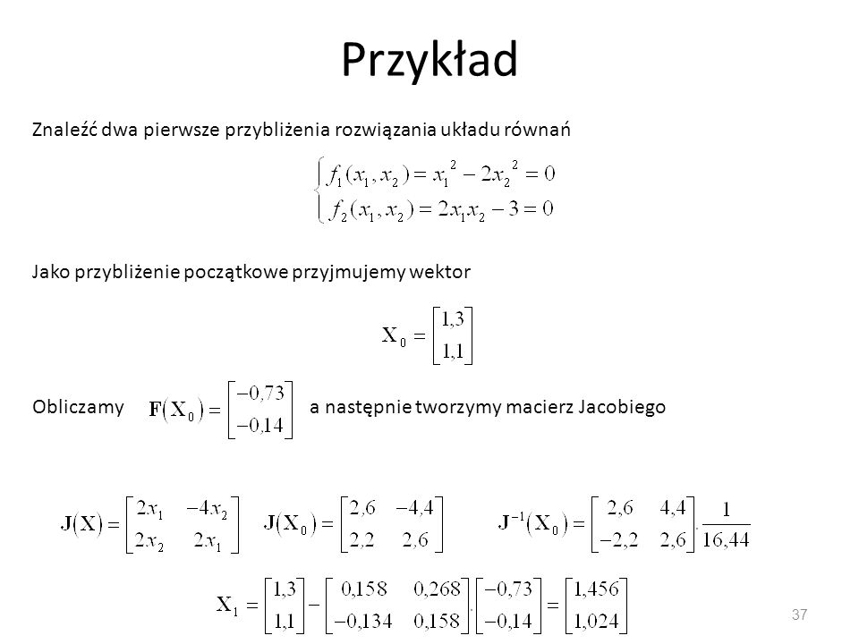 Przykład Znaleźć dwa pierwsze przybliżenia rozwiązania układu równań