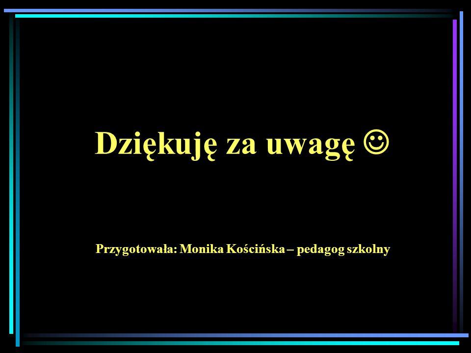 Dziękuję za uwagę  Przygotowała: Monika Kościńska – pedagog szkolny