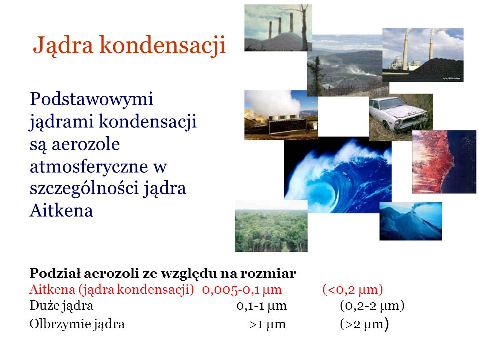 Jądra kondensacji Podstawowymi jądrami kondensacji są aerozole atmosferyczne w szczególności jądra Aitkena.