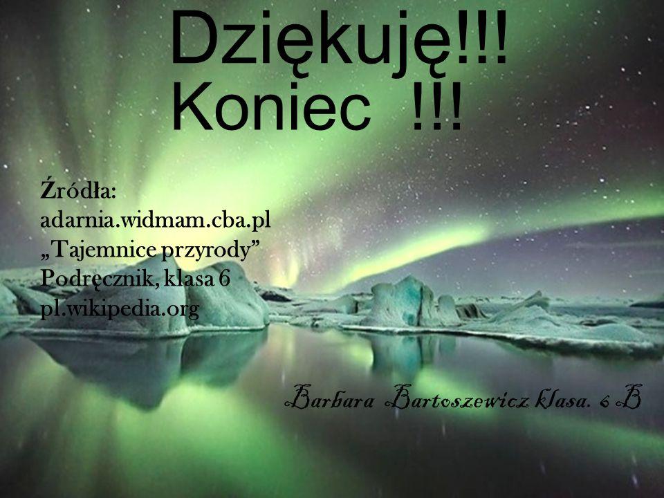 Dziękuję!!! Koniec !!! Barbara Bartoszewicz klasa. 6 B Źródła: