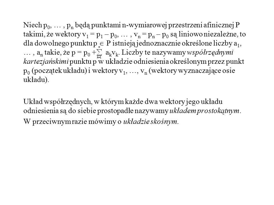 Niech p0, … , pn będą punktami n-wymiarowej przestrzeni afinicznej P takimi, że wektory v1 = p1 – p0, … , vn = pn – p0 są liniowo niezależne, to dla dowolnego punktu p  P istnieją jednoznacznie określone liczby a1, … , an takie, że p = p0 + akvk.