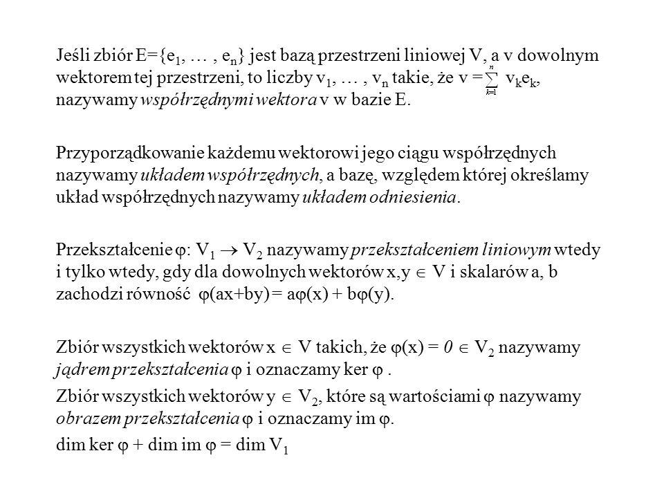 Jeśli zbiór E={e1, … , en} jest bazą przestrzeni liniowej V, a v dowolnym wektorem tej przestrzeni, to liczby v1, … , vn takie, że v = vkek, nazywamy współrzędnymi wektora v w bazie E.