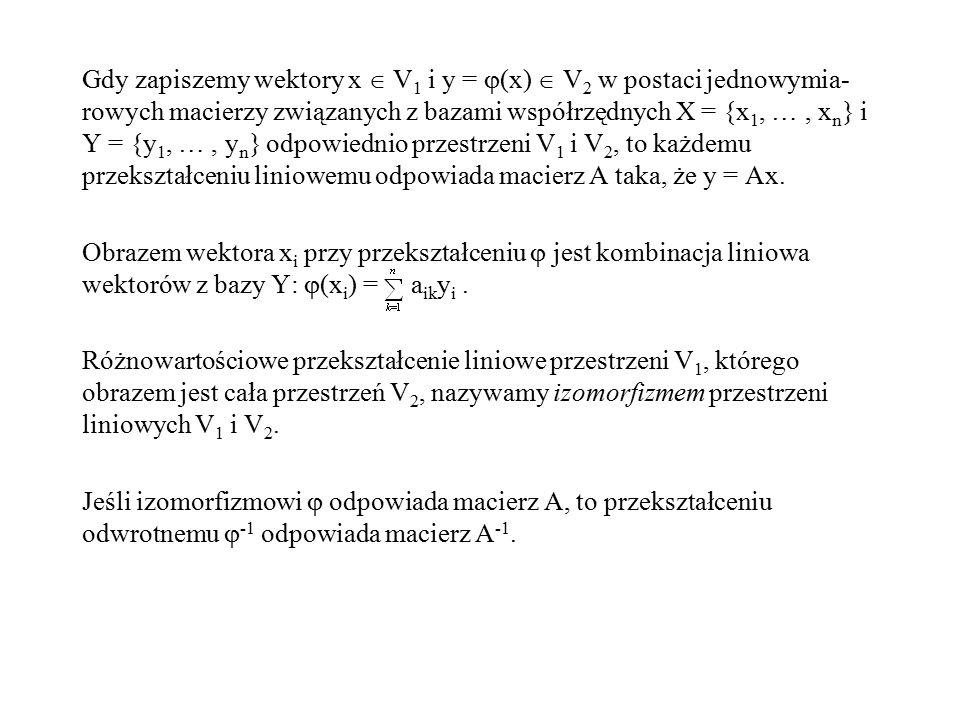 Gdy zapiszemy wektory x  V1 i y = (x)  V2 w postaci jednowymia-rowych macierzy związanych z bazami współrzędnych X = {x1, … , xn} i Y = {y1, … , yn} odpowiednio przestrzeni V1 i V2, to każdemu przekształceniu liniowemu odpowiada macierz A taka, że y = Ax.