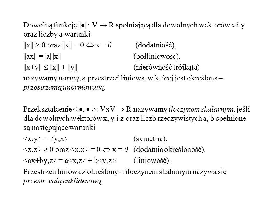 Dowolną funkcję ||||: V  R spełniającą dla dowolnych wektorów x i y oraz liczby a warunki ||x||  0 oraz ||x|| = 0  x = 0 (dodatniość), ||ax|| = |a|||x|| (półliniowość), ||x+y||  ||x|| + ||y|| (nierówność trójkąta) nazywamy normą, a przestrzeń liniową, w której jest określona – przestrzenią unormowaną.