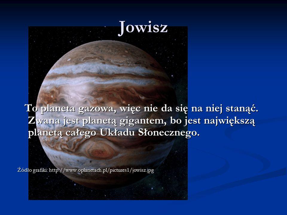 Jowisz To planeta gazowa, więc nie da się na niej stanąć. Zwana jest planetą gigantem, bo jest największą planetą całego Układu Słonecznego.