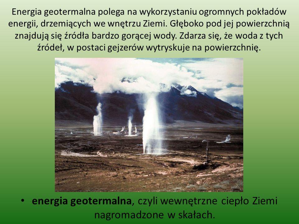 Energia geotermalna polega na wykorzystaniu ogromnych pokładów energii, drzemiących we wnętrzu Ziemi. Głęboko pod jej powierzchnią znajdują się źródła bardzo gorącej wody. Zdarza się, że woda z tych źródeł, w postaci gejzerów wytryskuje na powierzchnię.