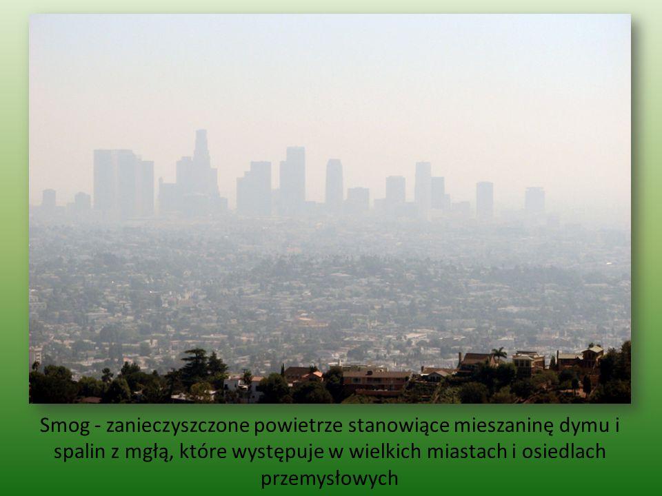 Smog - zanieczyszczone powietrze stanowiące mieszaninę dymu i spalin z mgłą, które występuje w wielkich miastach i osiedlach przemysłowych