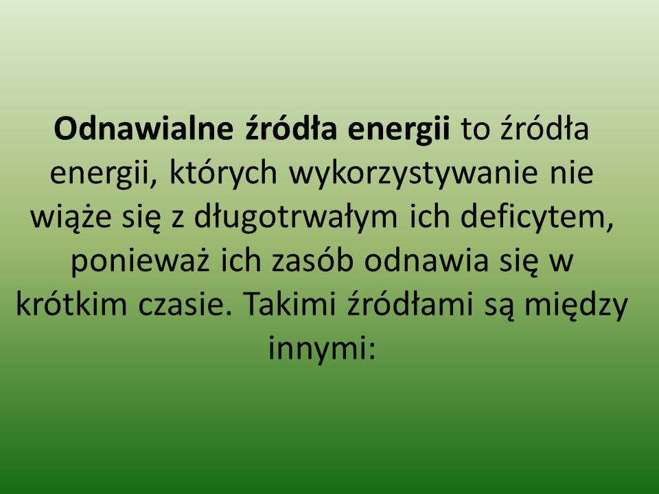 Odnawialne źródła energii to źródła energii, których wykorzystywanie nie wiąże się z długotrwałym ich deficytem, ponieważ ich zasób odnawia się w krótkim czasie.