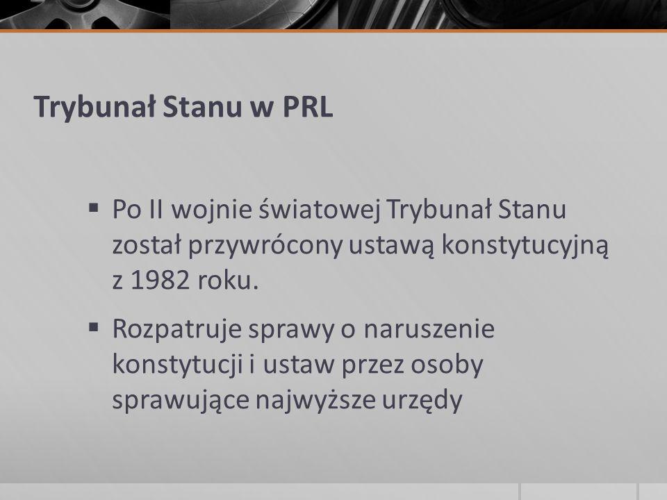 Trybunał Stanu w PRL Po II wojnie światowej Trybunał Stanu został przywrócony ustawą konstytucyjną z 1982 roku.