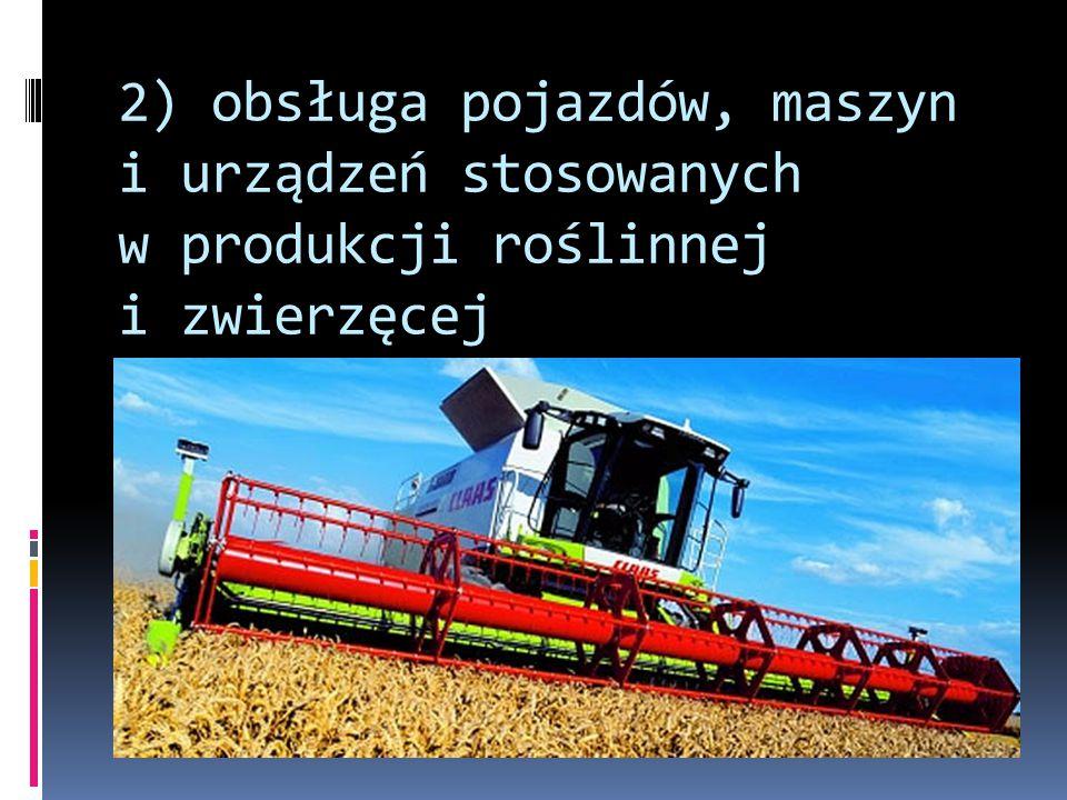 2) obsługa pojazdów, maszyn i urządzeń stosowanych w produkcji roślinnej i zwierzęcej
