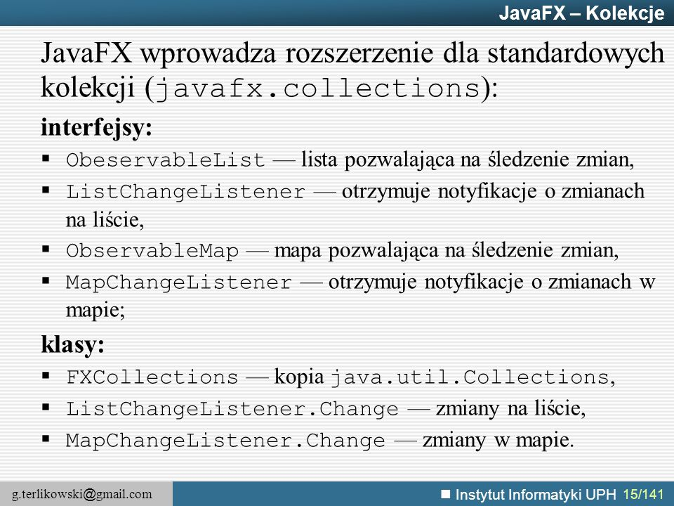 JavaFX – Kolekcje JavaFX wprowadza rozszerzenie dla standardowych kolekcji (javafx.collections): interfejsy: