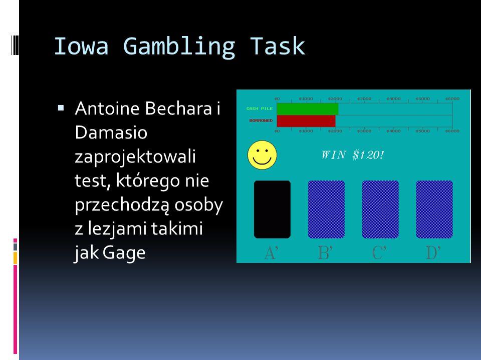 Iowa Gambling Task Antoine Bechara i Damasio zaprojektowali test, którego nie przechodzą osoby z lezjami takimi jak Gage.