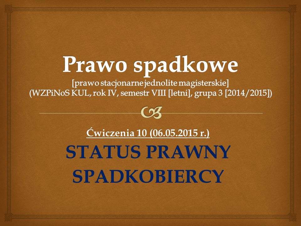 Ćwiczenia 10 (06.05.2015 r.) STATUS PRAWNY SPADKOBIERCY