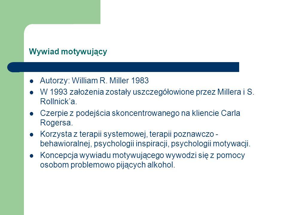 Wywiad motywujący Autorzy: William R. Miller 1983. W 1993 założenia zostały uszczegółowione przez Millera i S. Rollnick'a.
