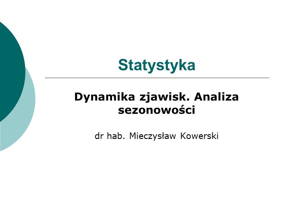 Dynamika zjawisk. Analiza sezonowości dr hab. Mieczysław Kowerski