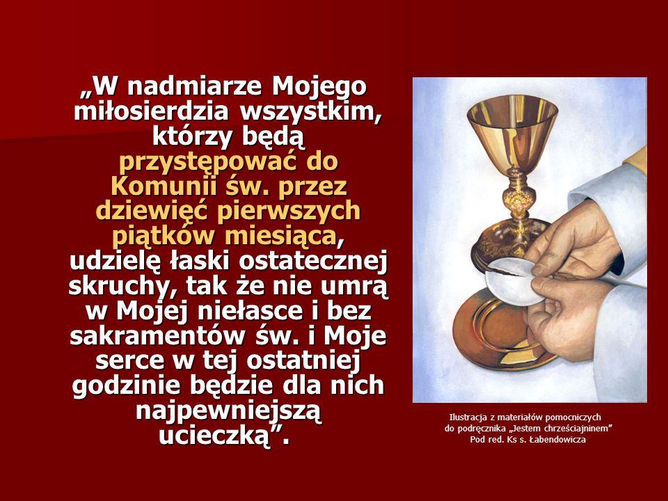 """""""W nadmiarze Mojego miłosierdzia wszystkim, którzy będą przystępować do Komunii św. przez dziewięć pierwszych piątków miesiąca, udzielę łaski ostatecznej skruchy, tak że nie umrą w Mojej niełasce i bez sakramentów św. i Moje serce w tej ostatniej godzinie będzie dla nich najpewniejszą ucieczką ."""