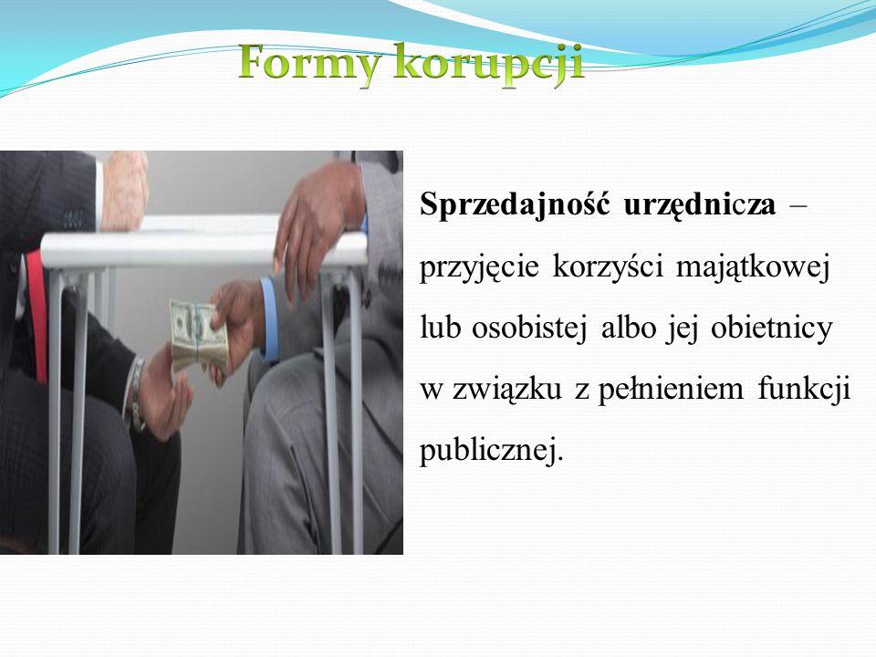 Formy korupcji Sprzedajność urzędnicza – przyjęcie korzyści majątkowej lub osobistej albo jej obietnicy w związku z pełnieniem funkcji publicznej.