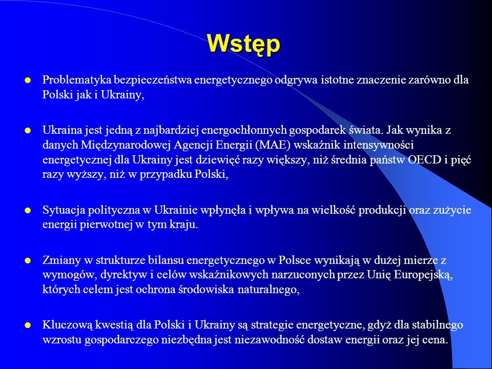 Wstęp Problematyka bezpieczeństwa energetycznego odgrywa istotne znaczenie zarówno dla Polski jak i Ukrainy,