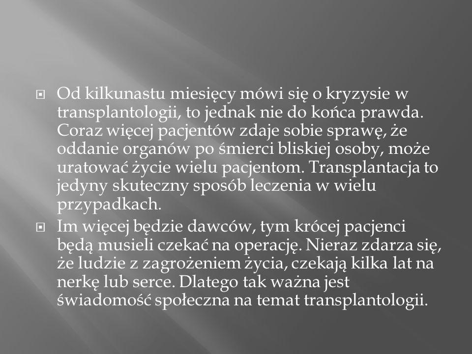 Od kilkunastu miesięcy mówi się o kryzysie w transplantologii, to jednak nie do końca prawda. Coraz więcej pacjentów zdaje sobie sprawę, że oddanie organów po śmierci bliskiej osoby, może uratować życie wielu pacjentom. Transplantacja to jedyny skuteczny sposób leczenia w wielu przypadkach.