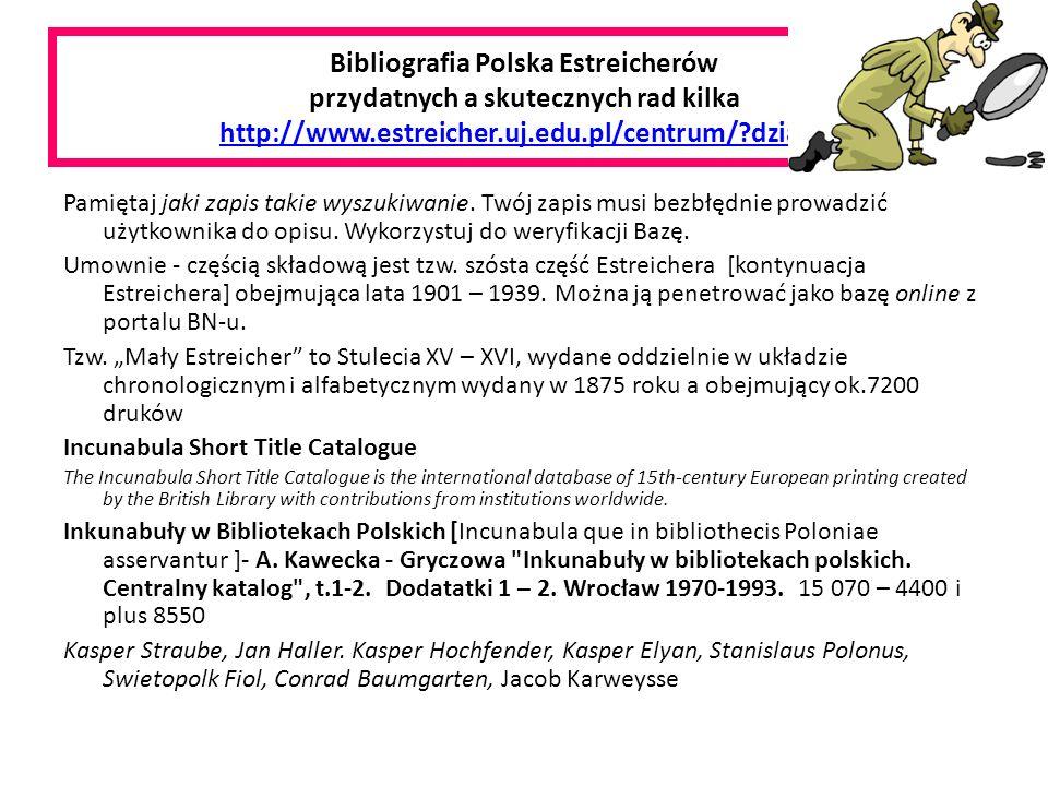 Bibliografia Polska Estreicherów przydatnych a skutecznych rad kilka http://www.estreicher.uj.edu.pl/centrum/ dzial=3