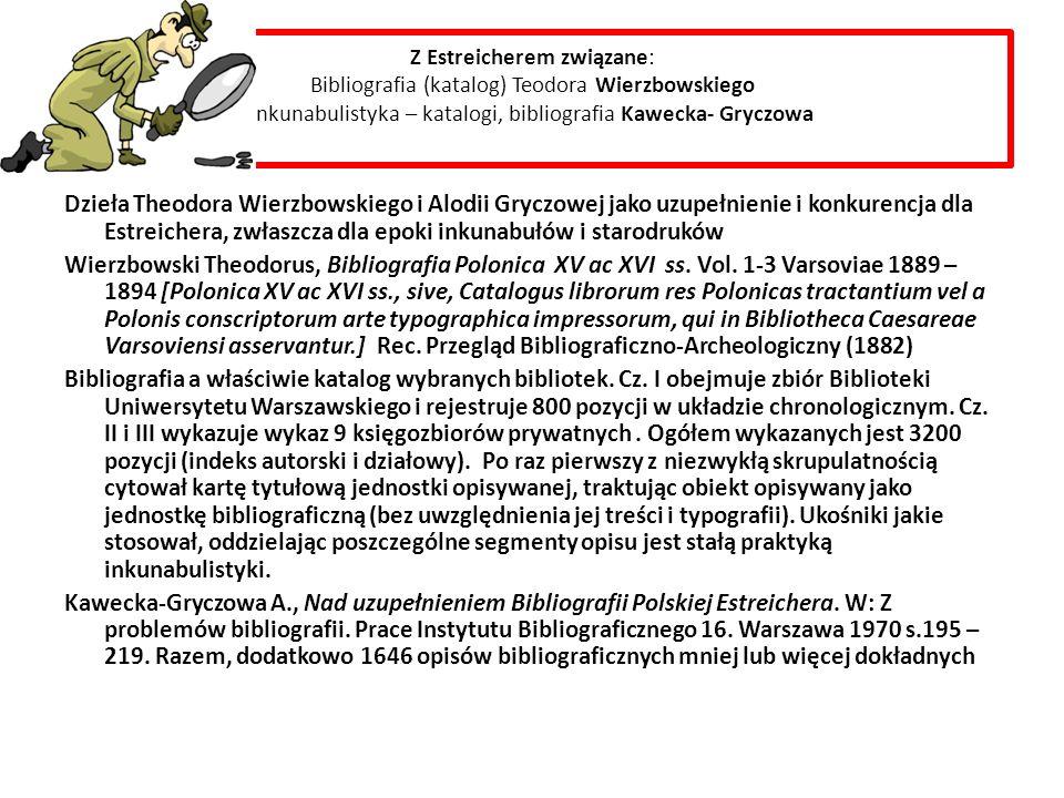 Z Estreicherem związane: Bibliografia (katalog) Teodora Wierzbowskiego Inkunabulistyka – katalogi, bibliografia Kawecka- Gryczowa