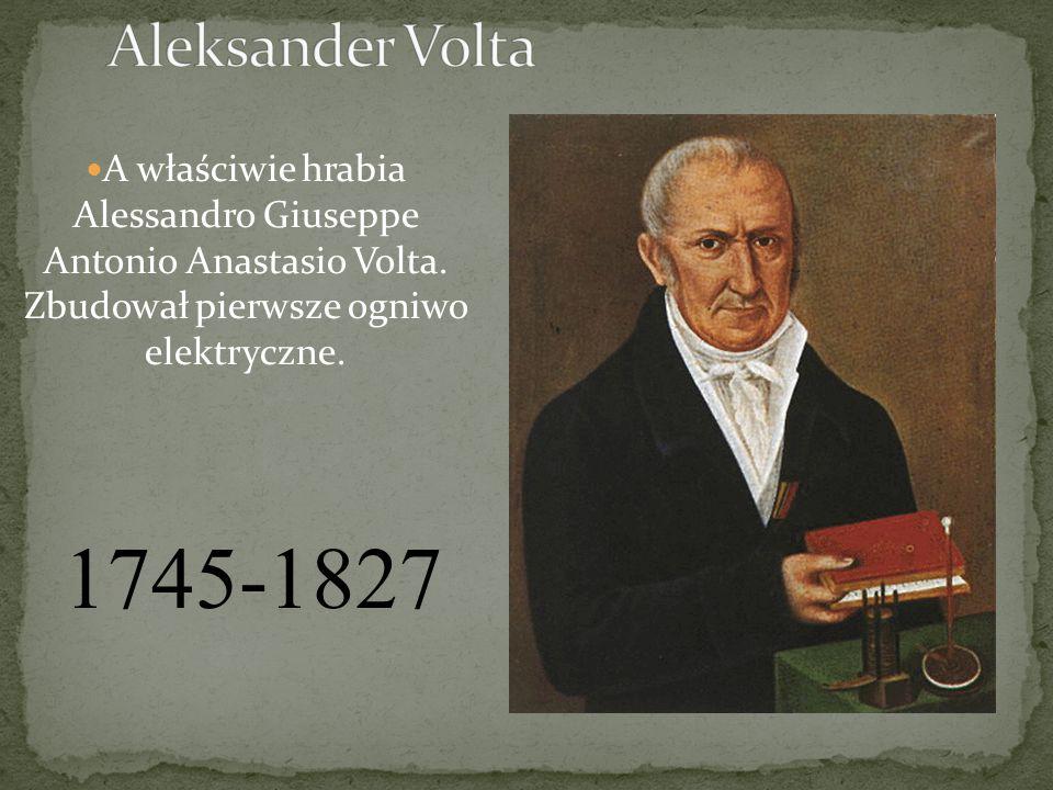 Aleksander Volta A właściwie hrabia Alessandro Giuseppe Antonio Anastasio Volta. Zbudował pierwsze ogniwo elektryczne.