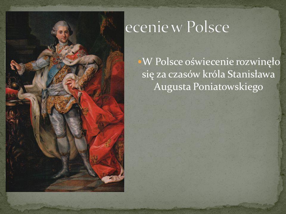Oświecenie w Polsce W Polsce oświecenie rozwinęło się za czasów króla Stanisława Augusta Poniatowskiego.