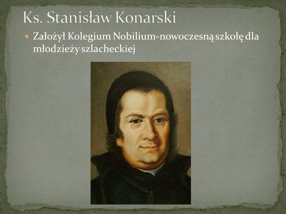 Ks. Stanisław Konarski Założył Kolegium Nobilium-nowoczesną szkołę dla młodzieży szlacheckiej