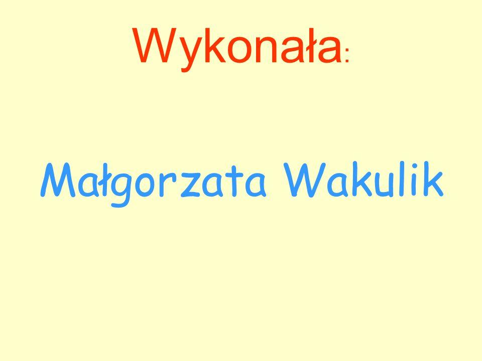 Wykonała: Małgorzata Wakulik