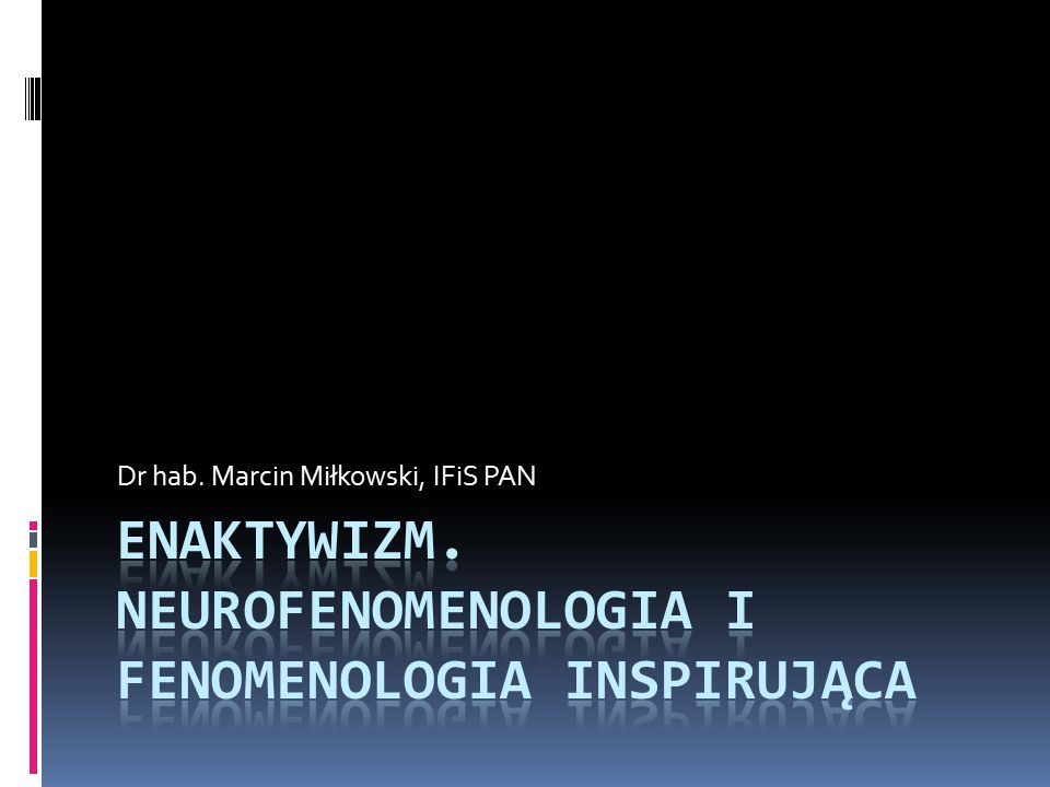 Enaktywizm. Neurofenomenologia i fenomenologia inspirująca
